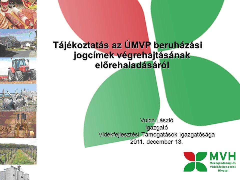 Tájékoztatás az ÚMVP beruházási jogcímek végrehajtásának előrehaladásáról Vulcz László igazgató Vidékfejlesztési Támogatások Igazgatósága 2011.