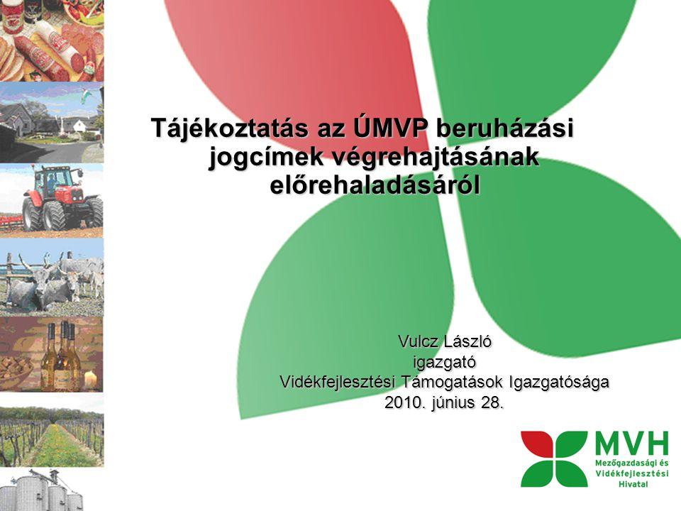 Tájékoztatás az ÚMVP beruházási jogcímek végrehajtásának előrehaladásáról Vulcz László igazgató Vidékfejlesztési Támogatások Igazgatósága 2010.