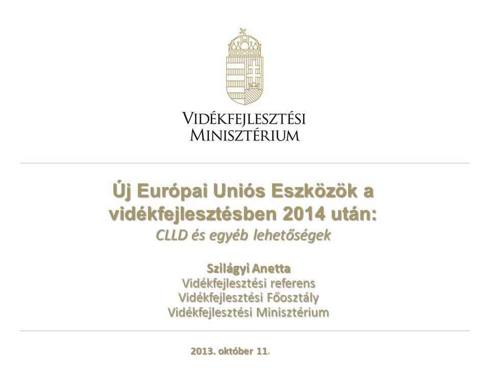 Új Európai Uniós Eszközök a vidékfejlesztésben 2014 után: CLLD és egyéb lehetőségek Szilágyi Anetta Vidékfejlesztési referens Vidékfejlesztési Főosztá