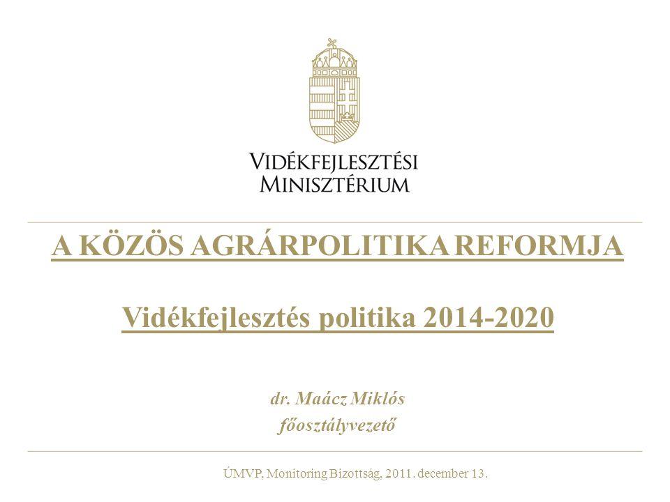 A KÖZÖS AGRÁRPOLITIKA REFORMJA Vidékfejlesztés politika 2014-2020 dr. Maácz Miklós főosztályvezető ÚMVP, Monitoring Bizottság, 2011. december 13.