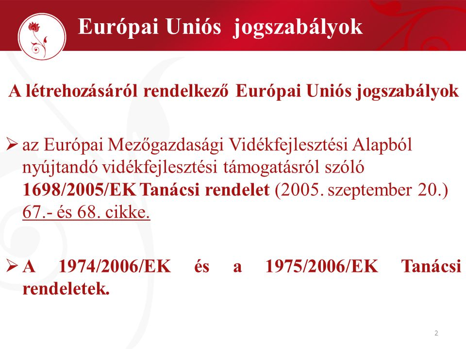 2 A létrehozásáról rendelkező Európai Uniós jogszabályok  az Európai Mezőgazdasági Vidékfejlesztési Alapból nyújtandó vidékfejlesztési támogatásról szóló 1698/2005/EK Tanácsi rendelet (2005.