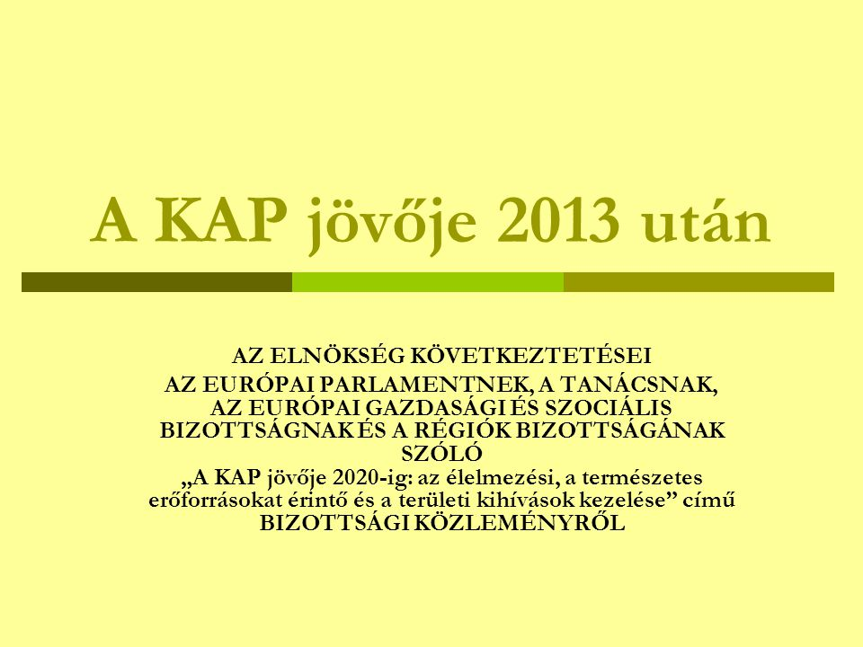 A KAP jövője 2013 után AZ ELNÖKSÉG KÖVETKEZTETÉSEI AZ EURÓPAI PARLAMENTNEK, A TANÁCSNAK, AZ EURÓPAI GAZDASÁGI ÉS SZOCIÁLIS BIZOTTSÁGNAK ÉS A RÉGIÓK BI