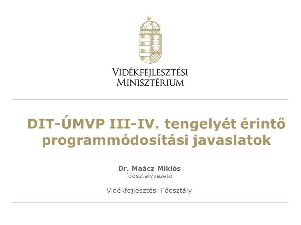 DIT-ÚMVP III-IV. tengelyét érintő programmódosítási javaslatok Dr. Maácz Miklós főosztályvezető Vidékfejlesztési Főosztály