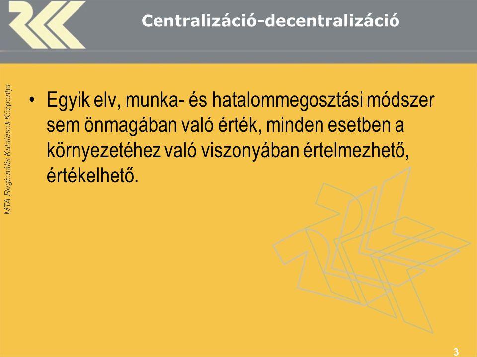 MTA Regionális Kutatások Központja Centralizáció-decentralizáció Egyik elv, munka- és hatalommegosztási módszer sem önmagában való érték, minden esetb