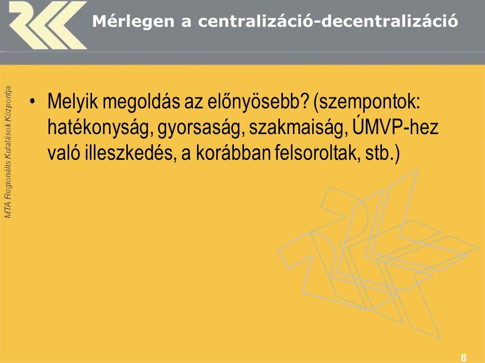 MTA Regionális Kutatások Központja Mérlegen a centralizáció-decentralizáció Melyik megoldás az előnyösebb? (szempontok: hatékonyság, gyorsaság, szakma