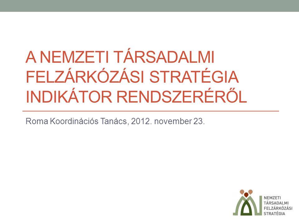 A NEMZETI TÁRSADALMI FELZÁRKÓZÁSI STRATÉGIA INDIKÁTOR RENDSZERÉRŐL Roma Koordinációs Tanács, 2012. november 23.