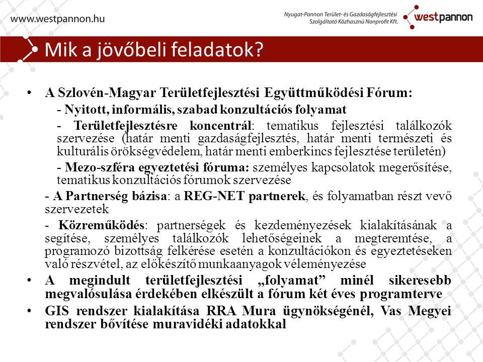 Mik a jövőbeli feladatok? A Szlovén-Magyar Területfejlesztési Együttműködési Fórum: - Nyitott, informális, szabad konzultációs folyamat - Területfejle
