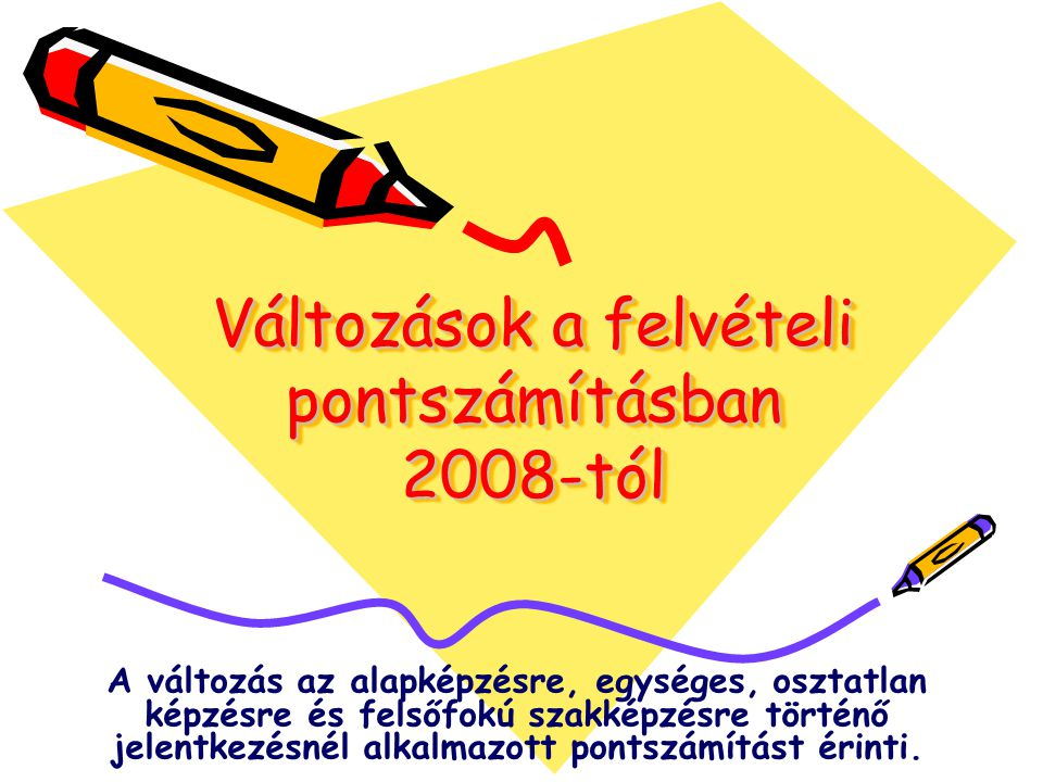 Változások a felvételi pontszámításban 2008-tól A változás az alapképzésre, egységes, osztatlan képzésre és felsőfokú szakképzésre történő jelentkezésnél alkalmazott pontszámítást érinti.