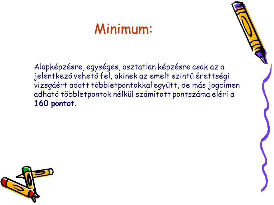 Minimum: Alapképzésre, egységes, osztatlan képzésre csak az a jelentkező vehető fel, akinek az emelt szintű érettségi vizsgáért adott többletpontokkal