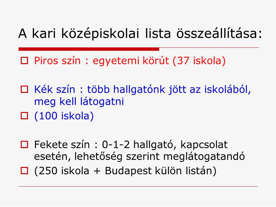 A kari középiskolai lista összeállítása:  Piros szín : egyetemi körút (37 iskola)  Kék szín : több hallgatónk jött az iskolából, meg kell látogatni  (100 iskola)  Fekete szín : 0-1-2 hallgató, kapcsolat esetén, lehetőség szerint meglátogatandó  (250 iskola + Budapest külön listán)