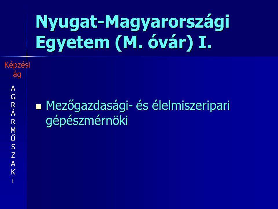 Nyugat-Magyarországi Egyetem (M. óvár) I. Mezőgazdasági- és élelmiszeripari gépészmérnöki Mezőgazdasági- és élelmiszeripari gépészmérnöki AGRÁRMŰSZAKi