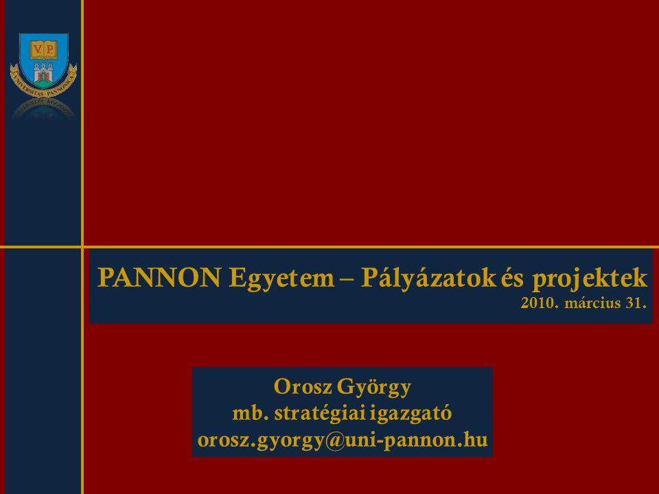 PANNON Egyetem – Pályázatok és projektek 2010. március 31. Orosz György mb. stratégiai igazgató orosz.gyorgy@uni-pannon.hu