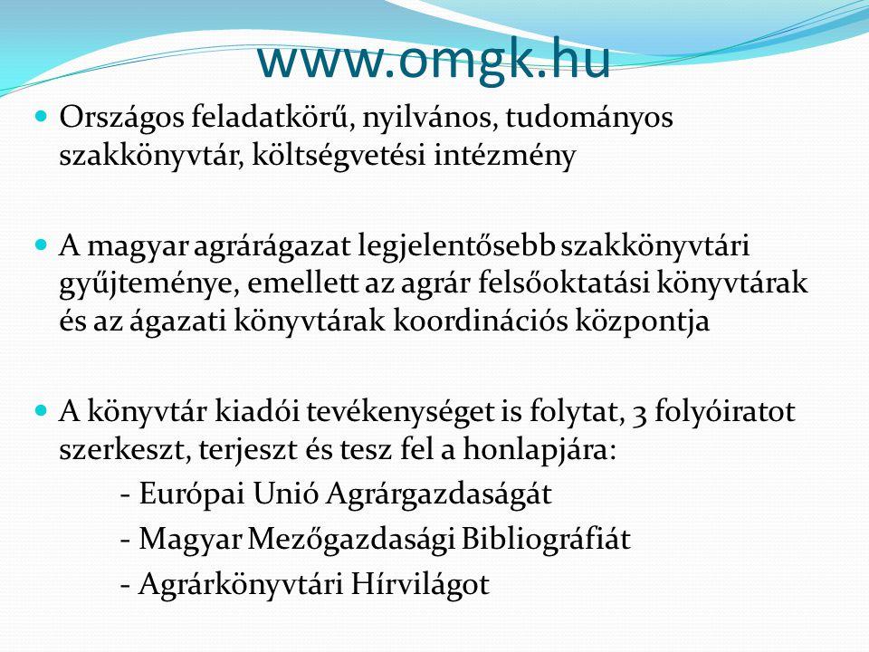 www.omgk.hu Országos feladatkörű, nyilvános, tudományos szakkönyvtár, költségvetési intézmény A magyar agrárágazat legjelentősebb szakkönyvtári gyűjteménye, emellett az agrár felsőoktatási könyvtárak és az ágazati könyvtárak koordinációs központja A könyvtár kiadói tevékenységet is folytat, 3 folyóiratot szerkeszt, terjeszt és tesz fel a honlapjára: - Európai Unió Agrárgazdaságát - Magyar Mezőgazdasági Bibliográfiát - Agrárkönyvtári Hírvilágot