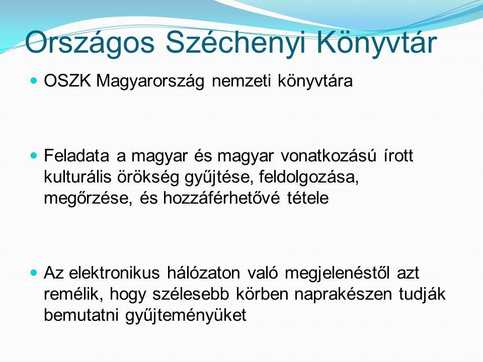 Országos Széchenyi Könyvtár OSZK Magyarország nemzeti könyvtára Feladata a magyar és magyar vonatkozású írott kulturális örökség gyűjtése, feldolgozása, megőrzése, és hozzáférhetővé tétele Az elektronikus hálózaton való megjelenéstől azt remélik, hogy szélesebb körben naprakészen tudják bemutatni gyűjteményüket