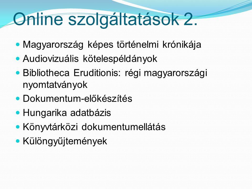 Online szolgáltatások 2. Magyarország képes történelmi krónikája Audiovizuális kötelespéldányok Bibliotheca Eruditionis: régi magyarországi nyomtatván