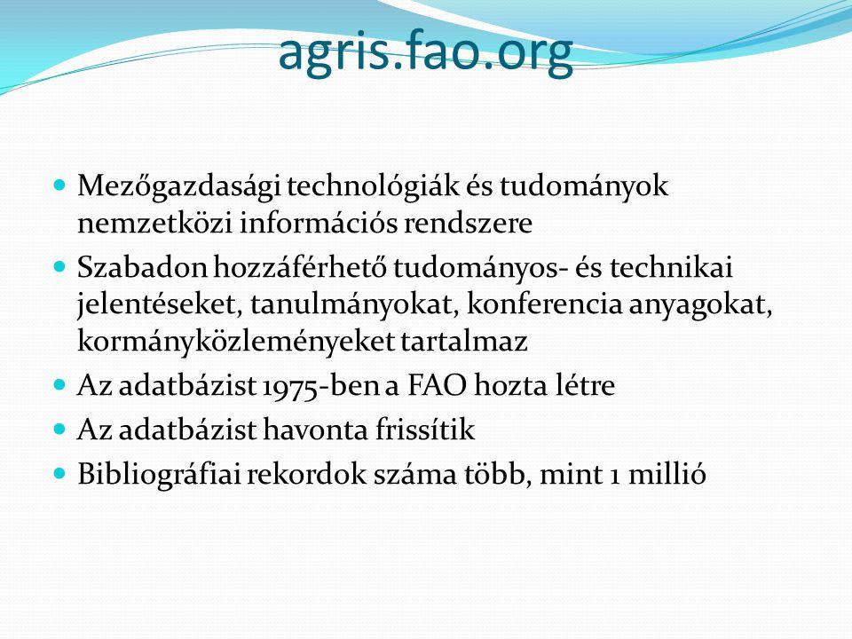 agris.fao.org Mezőgazdasági technológiák és tudományok nemzetközi információs rendszere Szabadon hozzáférhető tudományos- és technikai jelentéseket, tanulmányokat, konferencia anyagokat, kormányközleményeket tartalmaz Az adatbázist 1975-ben a FAO hozta létre Az adatbázist havonta frissítik Bibliográfiai rekordok száma több, mint 1 millió