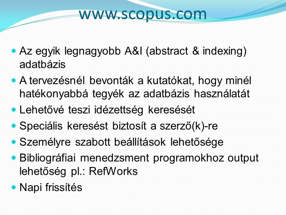 www.scopus.com Az egyik legnagyobb A&I (abstract & indexing) adatbázis A tervezésnél bevonták a kutatókat, hogy minél hatékonyabbá tegyék az adatbázis használatát Lehetővé teszi idézettség keresését Speciális keresést biztosít a szerző(k)-re Személyre szabott beállítások lehetősége Bibliográfiai menedzsment programokhoz output lehetőség pl.: RefWorks Napi frissítés
