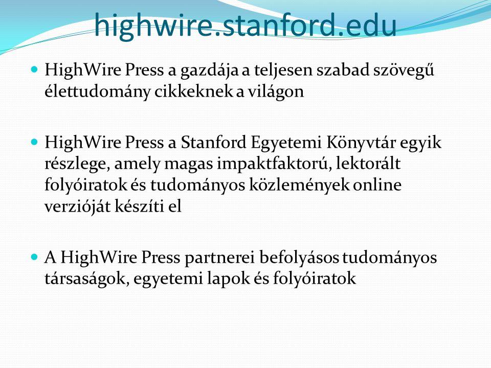 highwire.stanford.edu HighWire Press a gazdája a teljesen szabad szövegű élettudomány cikkeknek a világon HighWire Press a Stanford Egyetemi Könyvtár egyik részlege, amely magas impaktfaktorú, lektorált folyóiratok és tudományos közlemények online verzióját készíti el A HighWire Press partnerei befolyásos tudományos társaságok, egyetemi lapok és folyóiratok