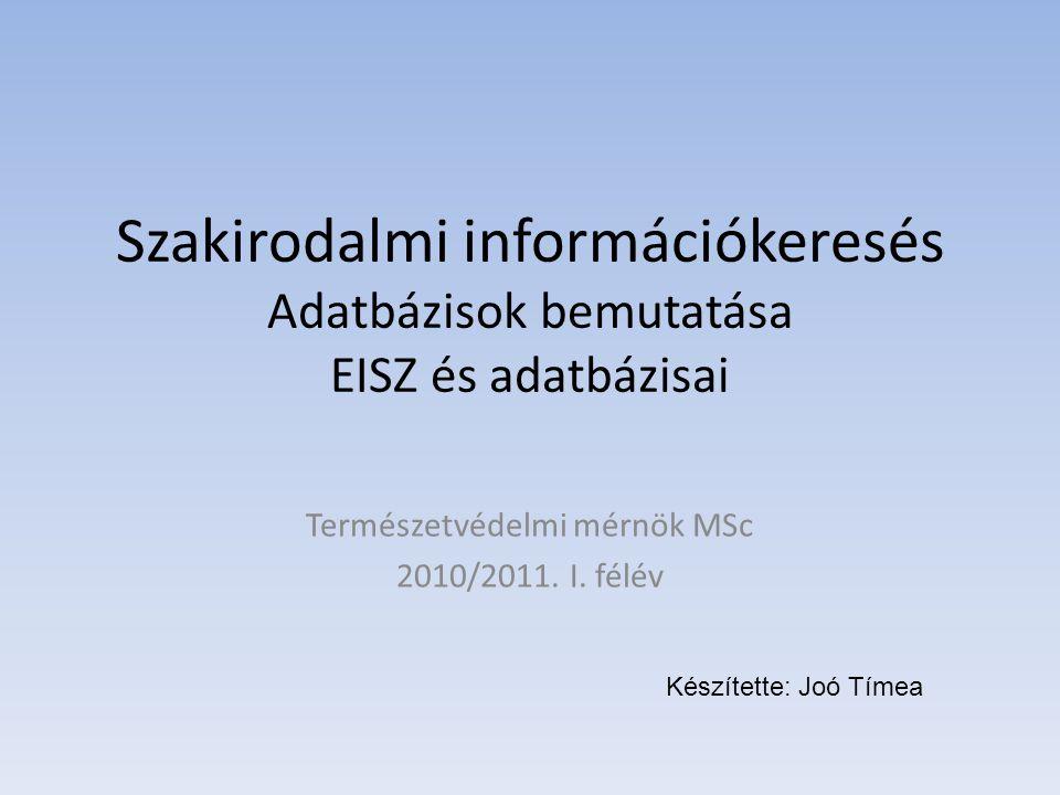 Szakirodalmi információkeresés Adatbázisok bemutatása EISZ és adatbázisai Természetvédelmi mérnök MSc 2010/2011.