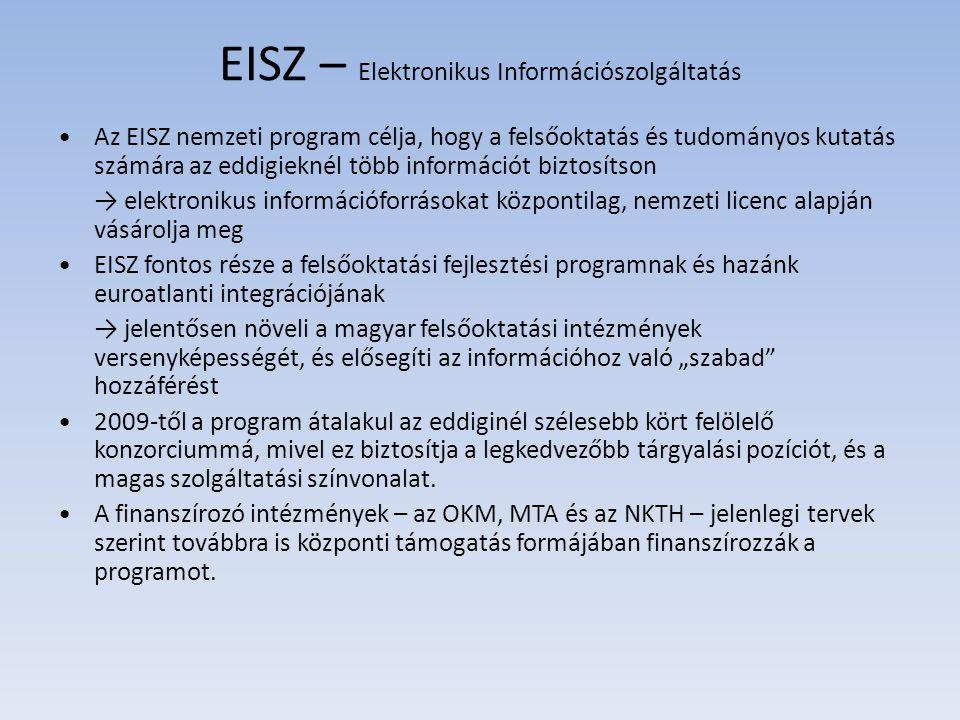 """EISZ – Elektronikus Információszolgáltatás Az EISZ nemzeti program célja, hogy a felsőoktatás és tudományos kutatás számára az eddigieknél több információt biztosítson → elektronikus információforrásokat központilag, nemzeti licenc alapján vásárolja meg EISZ fontos része a felsőoktatási fejlesztési programnak és hazánk euroatlanti integrációjának → jelentősen növeli a magyar felsőoktatási intézmények versenyképességét, és elősegíti az információhoz való """"szabad hozzáférést 2009-től a program átalakul az eddiginél szélesebb kört felölelő konzorciummá, mivel ez biztosítja a legkedvezőbb tárgyalási pozíciót, és a magas szolgáltatási színvonalat."""
