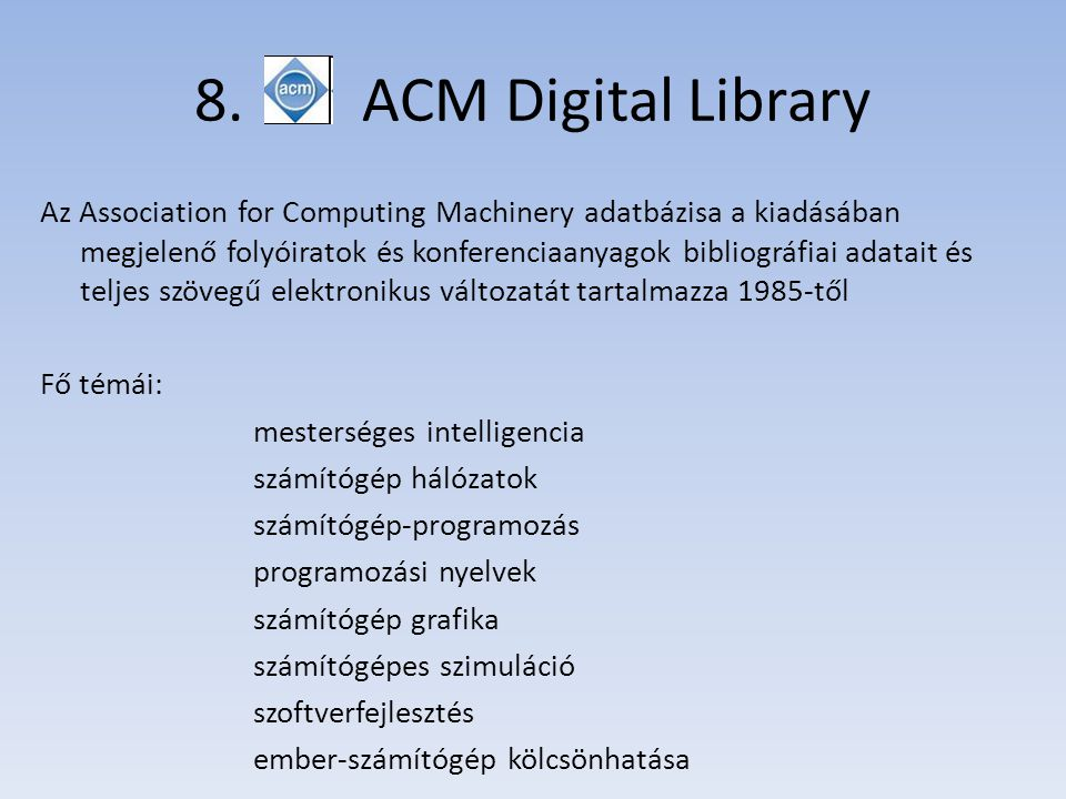 8. ACM Digital Library Az Association for Computing Machinery adatbázisa a kiadásában megjelenő folyóiratok és konferenciaanyagok bibliográfiai adatai