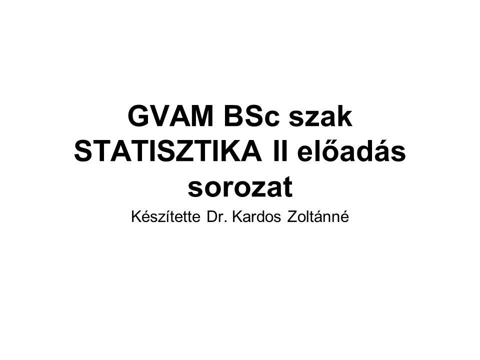 GVAM BSc szak STATISZTIKA II előadás sorozat Készítette Dr. Kardos Zoltánné