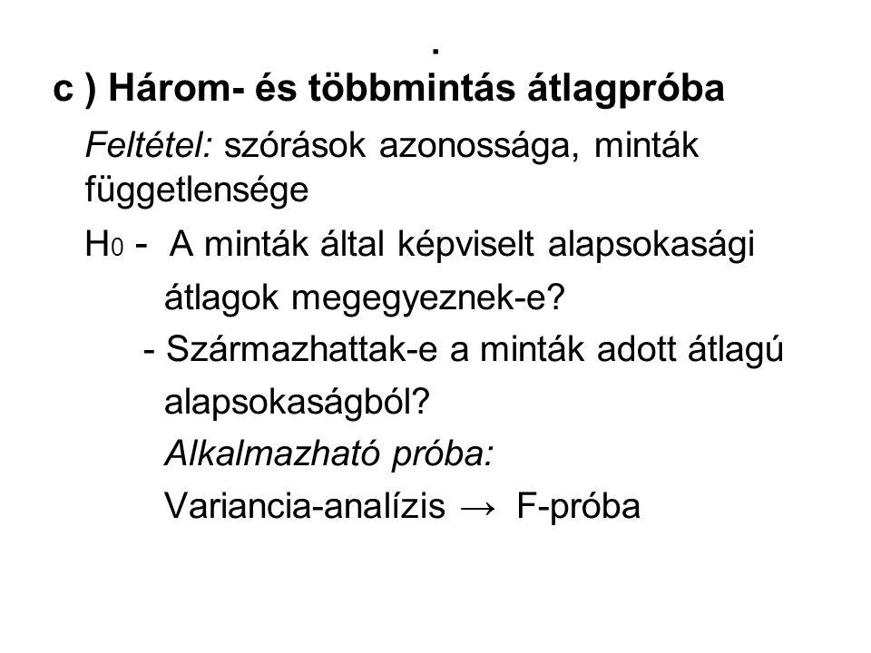 . c ) Három- és többmintás átlagpróba Feltétel: szórások azonossága, minták függetlensége H 0 - A minták által képviselt alapsokasági átlagok megegyez
