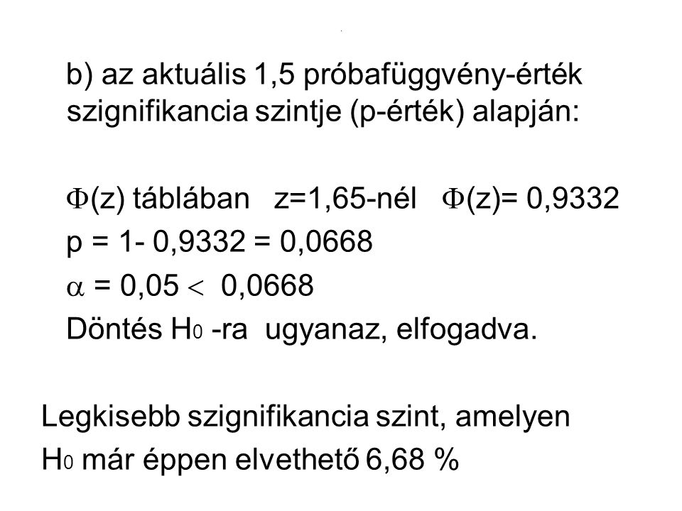 . b) az aktuális 1,5 próbafüggvény-érték szignifikancia szintje (p-érték) alapján:  (z) táblában z=1,65-nél  (z)= 0,9332 p = 1- 0,9332 = 0,0668  =
