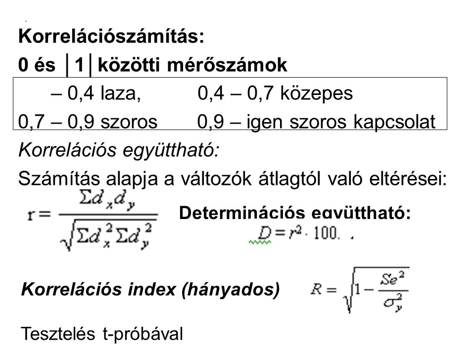 . Korrelációszámítás: 0 és │1│közötti mérőszámok – 0,4 laza, 0,4 – 0,7 közepes 0,7 – 0,9 szoros 0,9 – igen szoros kapcsolat Korrelációs együttható: Sz