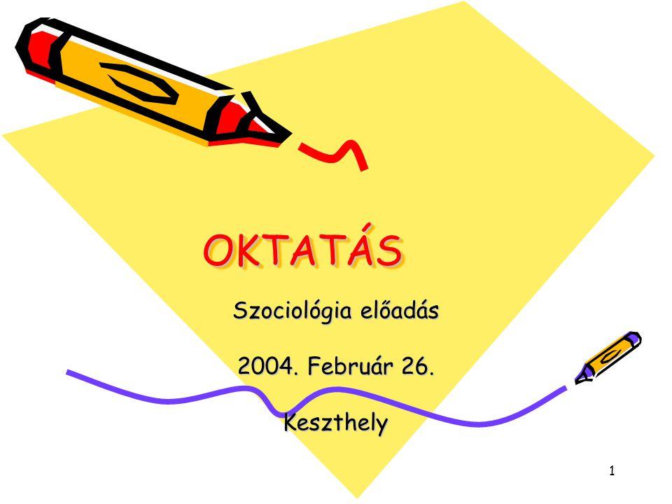 1 OKTATÁSOKTATÁS Szociológia előadás 2004. Február 26. Keszthely