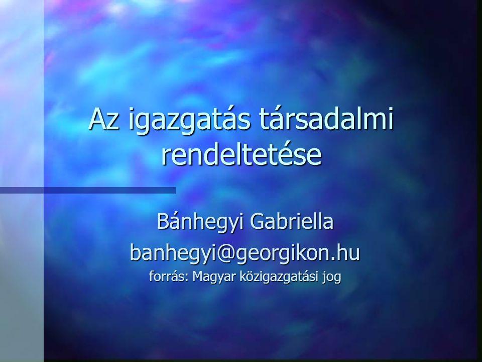 Az igazgatás társadalmi rendeltetése Bánhegyi Gabriella banhegyi@georgikon.hu forrás: Magyar közigazgatási jog