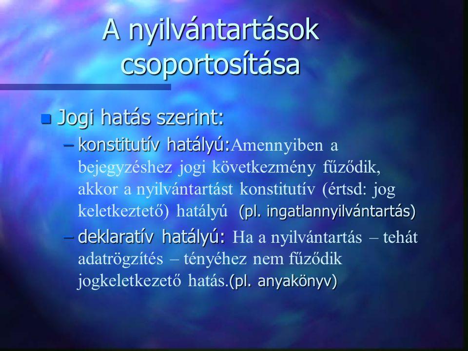 A nyilvántartások csoportosítása n Jogi hatás szerint: –konstitutív hatályú: (pl. ingatlannyilvántartás) –konstitutív hatályú: Amennyiben a bejegyzésh