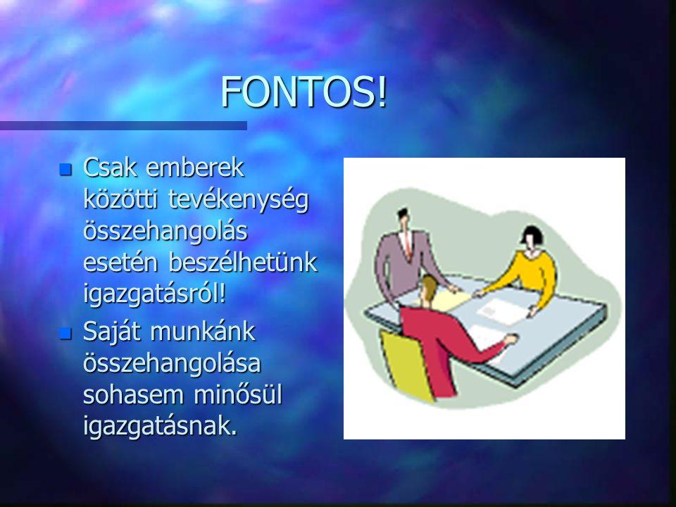 FONTOS! n Csak emberek közötti tevékenység összehangolás esetén beszélhetünk igazgatásról! n Saját munkánk összehangolása sohasem minősül igazgatásnak