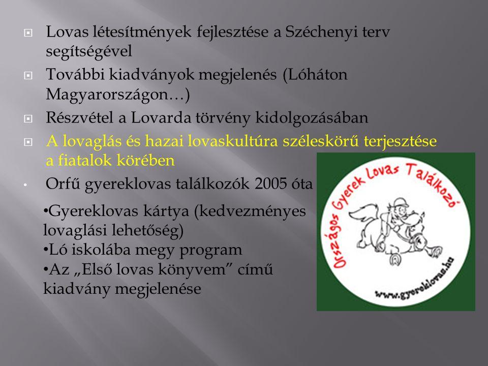 """ Lovas létesítmények fejlesztése a Széchenyi terv segítségével  További kiadványok megjelenés (Lóháton Magyarországon…)  Részvétel a Lovarda törvény kidolgozásában  A lovaglás és hazai lovaskultúra széleskörű terjesztése a fiatalok körében Orfű gyereklovas találkozók 2005 óta Gyereklovas kártya (kedvezményes lovaglási lehetőség) Ló iskolába megy program Az """"Első lovas könyvem című kiadvány megjelenése"""