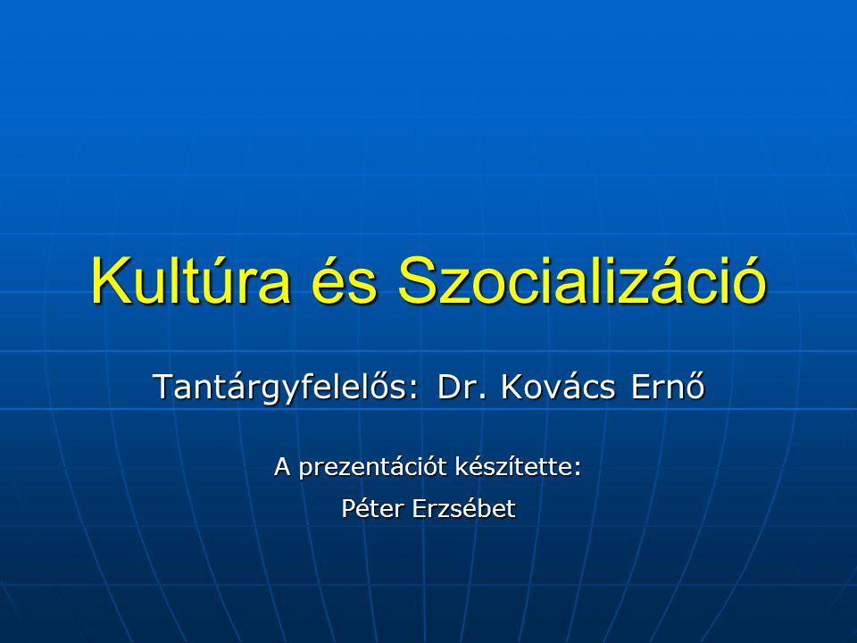 Kultúra és Szocializáció Tantárgyfelelős: Dr. Kovács Ernő A prezentációt készítette: Péter Erzsébet