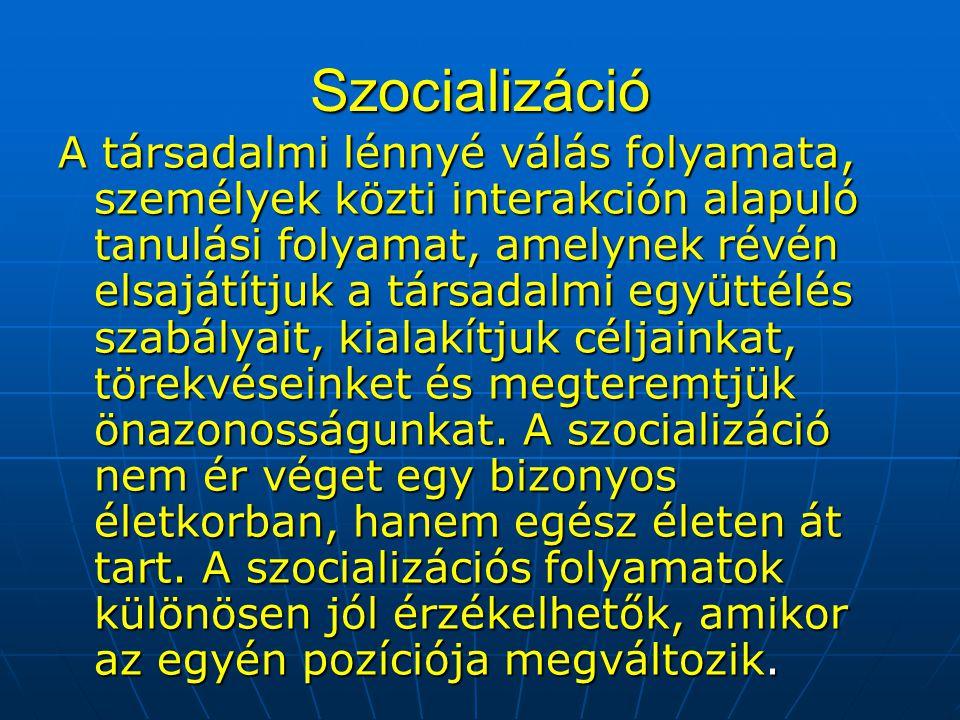 Szocializáció A társadalmi lénnyé válás folyamata, személyek közti interakción alapuló tanulási folyamat, amelynek révén elsajátítjuk a társadalmi egy