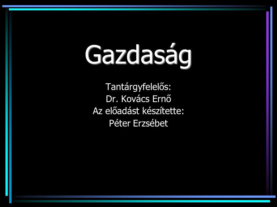 Gazdaság Tantárgyfelelős: Dr. Kovács Ernő Az előadást készítette: Péter Erzsébet