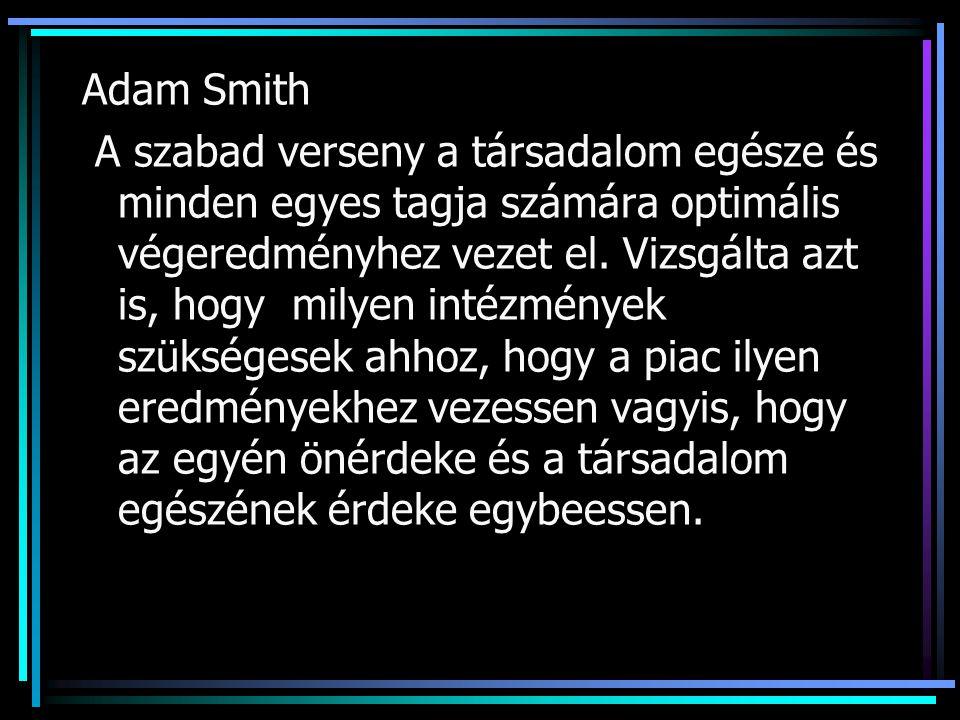 Adam Smith A szabad verseny a társadalom egésze és minden egyes tagja számára optimális végeredményhez vezet el.