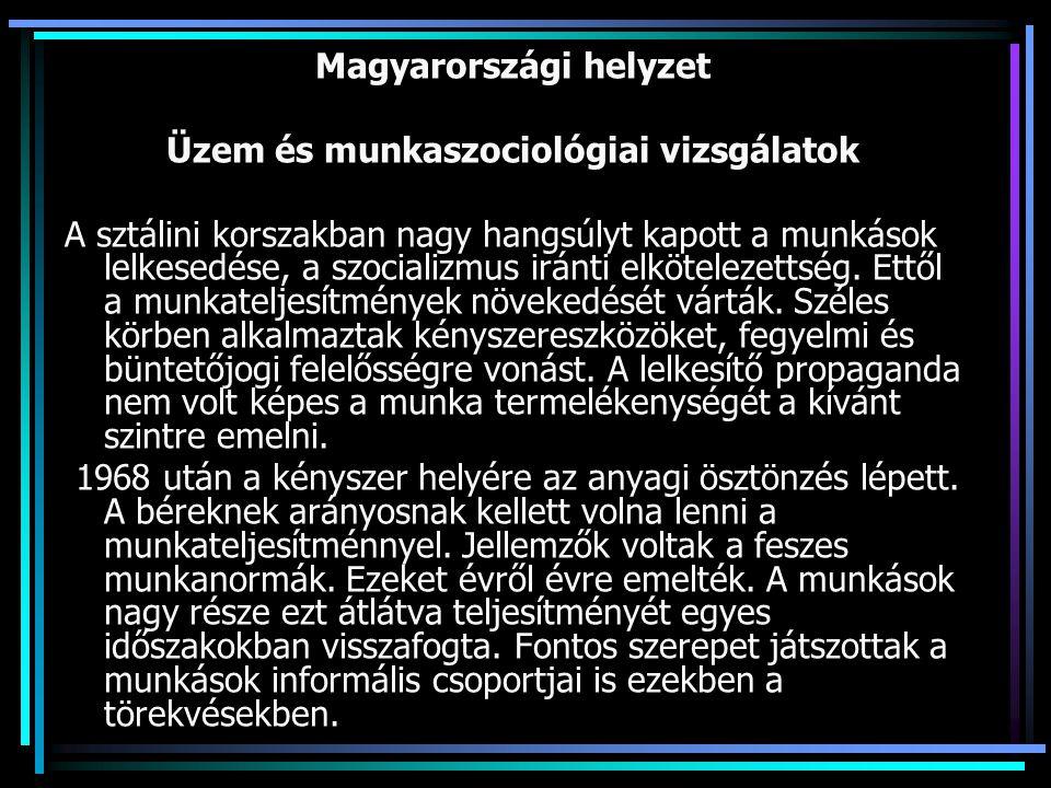 Magyarországi helyzet Üzem és munkaszociológiai vizsgálatok A sztálini korszakban nagy hangsúlyt kapott a munkások lelkesedése, a szocializmus iránti elkötelezettség.