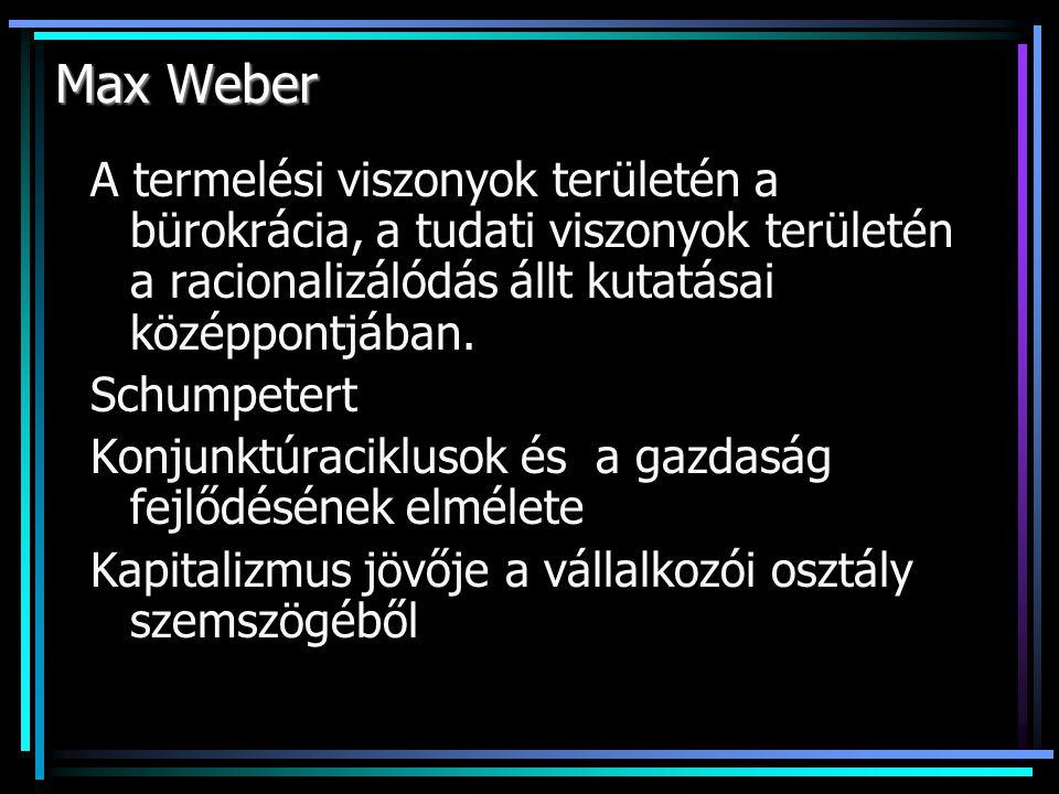 Max Weber A termelési viszonyok területén a bürokrácia, a tudati viszonyok területén a racionalizálódás állt kutatásai középpontjában.
