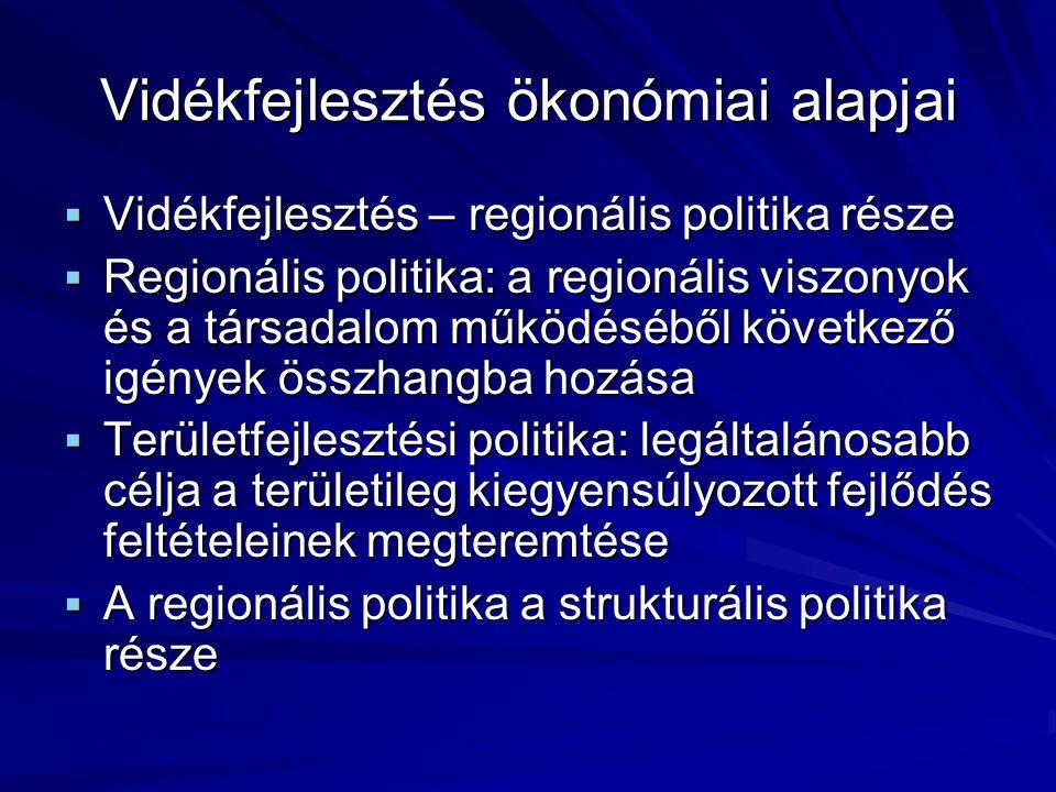 Vidékfejlesztés ökonómiai alapjai  Vidékfejlesztés – regionális politika része  Regionális politika: a regionális viszonyok és a társadalom működéséből következő igények összhangba hozása  Területfejlesztési politika: legáltalánosabb célja a területileg kiegyensúlyozott fejlődés feltételeinek megteremtése  A regionális politika a strukturális politika része