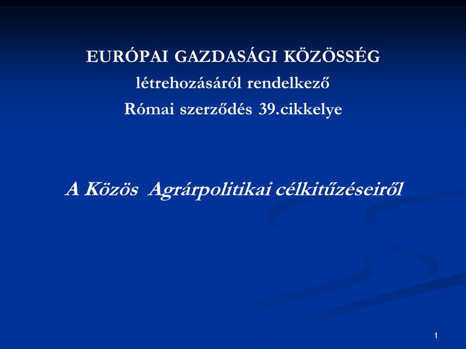 1 EURÓPAI GAZDASÁGI KÖZÖSSÉG létrehozásáról rendelkező Római szerződés 39.cikkelye A Közös Agrárpolitikai célkitűzéseiről