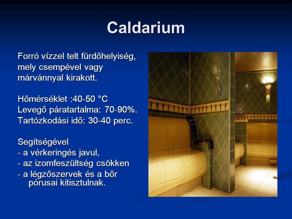 Caldarium Forró vízzel telt fürdőhelyiség, mely csempével vagy márvánnyal kirakott. Hőmérséklet :40-50 °C Levegő páratartalma: 70-90%. Tartózkodási id