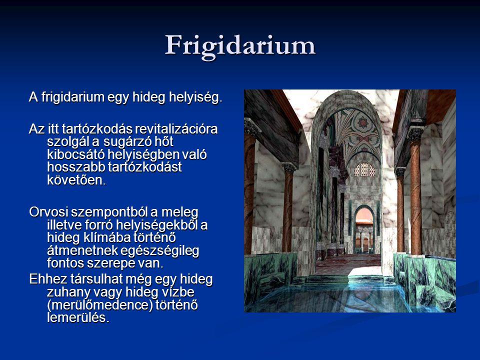 Frigidarium A frigidarium egy hideg helyiség. Az itt tartózkodás revitalizációra szolgál a sugárzó hőt kibocsátó helyiségben való hosszabb tartózkodás