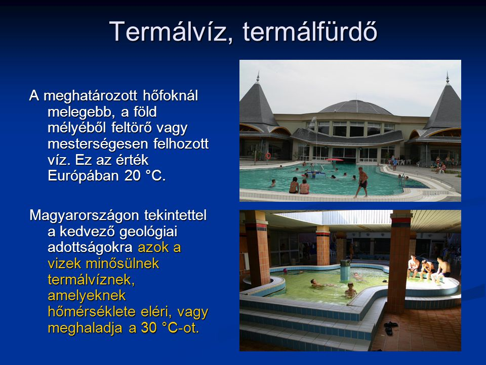 Termálvíz, termálfürdő A meghatározott hőfoknál melegebb, a föld mélyéből feltörő vagy mesterségesen felhozott víz. Ez az érték Európában 20 °C. Magya
