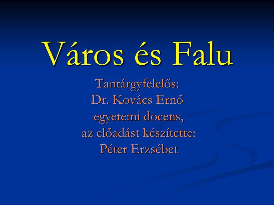 Város és Falu Tantárgyfelelős: Dr. Kovács Ernő egyetemi docens, az előadást készítette: Péter Erzsébet