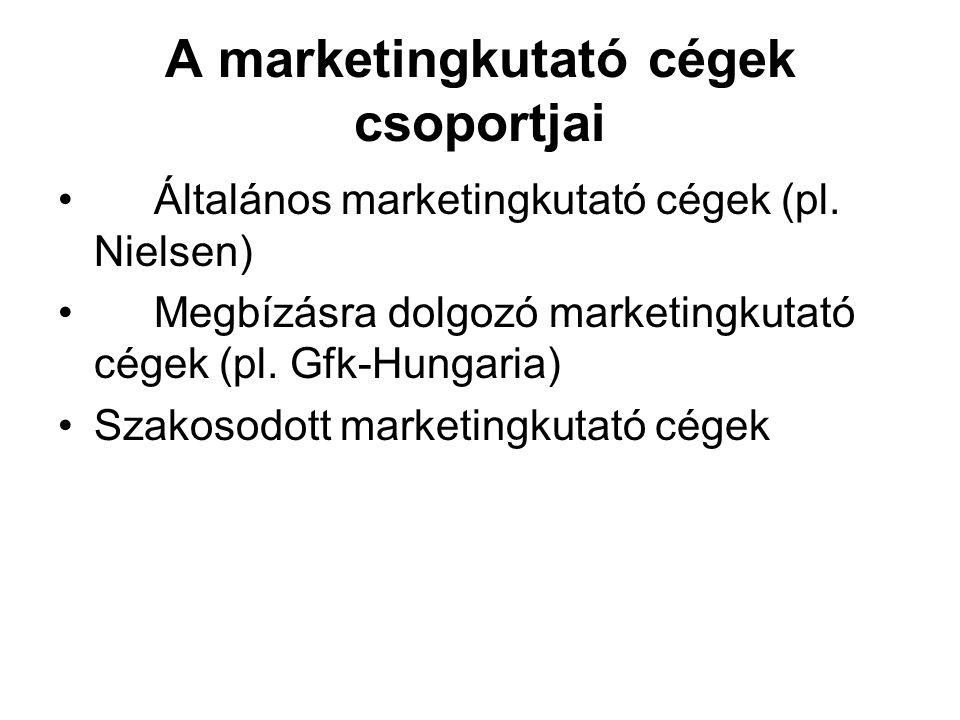 A marketingkutató cégek csoportjai Általános marketingkutató cégek (pl. Nielsen) Megbízásra dolgozó marketingkutató cégek (pl. Gfk-Hungaria) Szakosodo