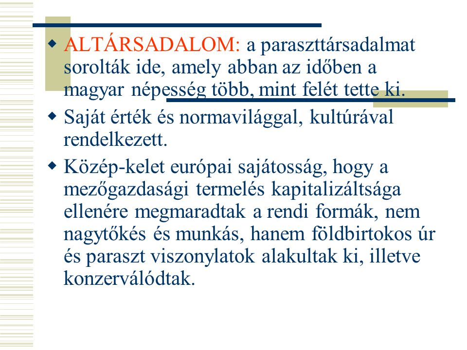  ALTÁRSADALOM: a paraszttársadalmat sorolták ide, amely abban az időben a magyar népesség több, mint felét tette ki.  Saját érték és normavilággal,