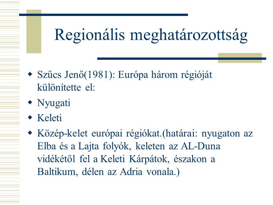 Regionális meghatározottság  Szűcs Jenő(1981): Európa három régióját különítette el:  Nyugati  Keleti  Közép-kelet európai régiókat.(határai: nyug
