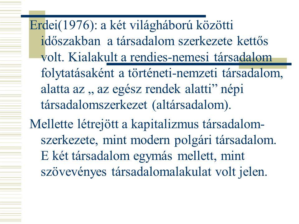 Erdei(1976): a két világháború közötti időszakban a társadalom szerkezete kettős volt. Kialakult a rendies-nemesi társadalom folytatásaként a történet